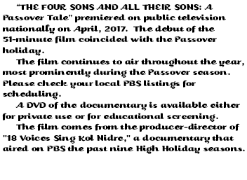 """THE FOUR SONS AND ALL THEIR SONS: A Passover Tale"" premiered on public television nationally in April, 2017. The debut of the 51-minute film coincided with the Passover holiday. The film continues to air throughout the year, most prominently during the Passover season. (Click here for the coming month's broadcast schedule of ""The Four Sons"" and check your local PBS listings.) A DVD of the documentary is available either for private use or for educational screening. The film comes from the producer-director of ""18 Voices Sing Kol Nidre,"" a documentary that aired on PBS the past eight High Holiday seasons."